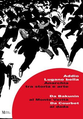 Addio a Lugano bella : anarchia tra storia e arte : da Bakunin a Monte Verità, da Courbet ai dada / pubblicazione a cura di Maurizio Antonioli, Franco Bertolucci, Simone Soldini